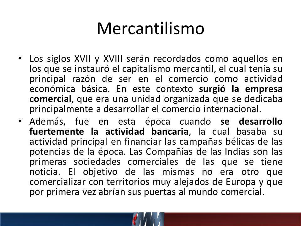 Mercantilismo Los siglos XVII y XVIII serán recordados como aquellos en los que se instauró el capitalismo mercantil, el cual tenía su principal razón