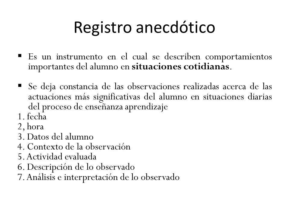 Registro anecdótico Es un instrumento en el cual se describen comportamientos importantes del alumno en situaciones cotidianas. Se deja constancia de