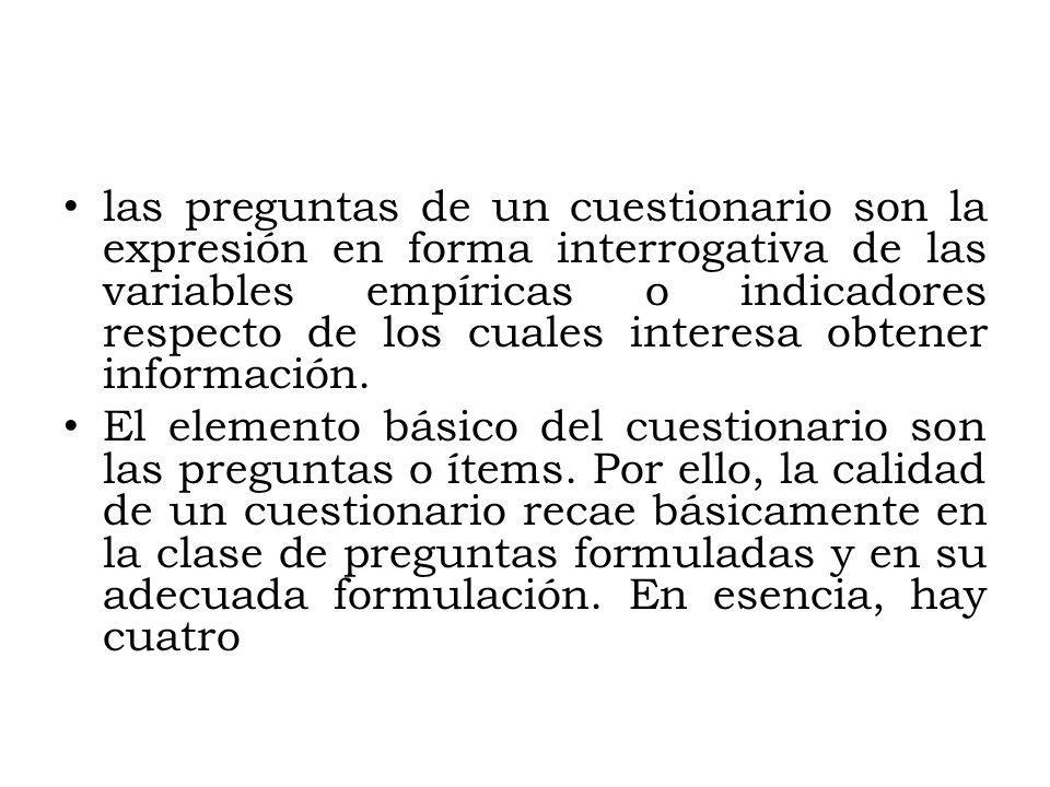 las preguntas de un cuestionario son la expresión en forma interrogativa de las variables empíricas o indicadores respecto de los cuales interesa obte