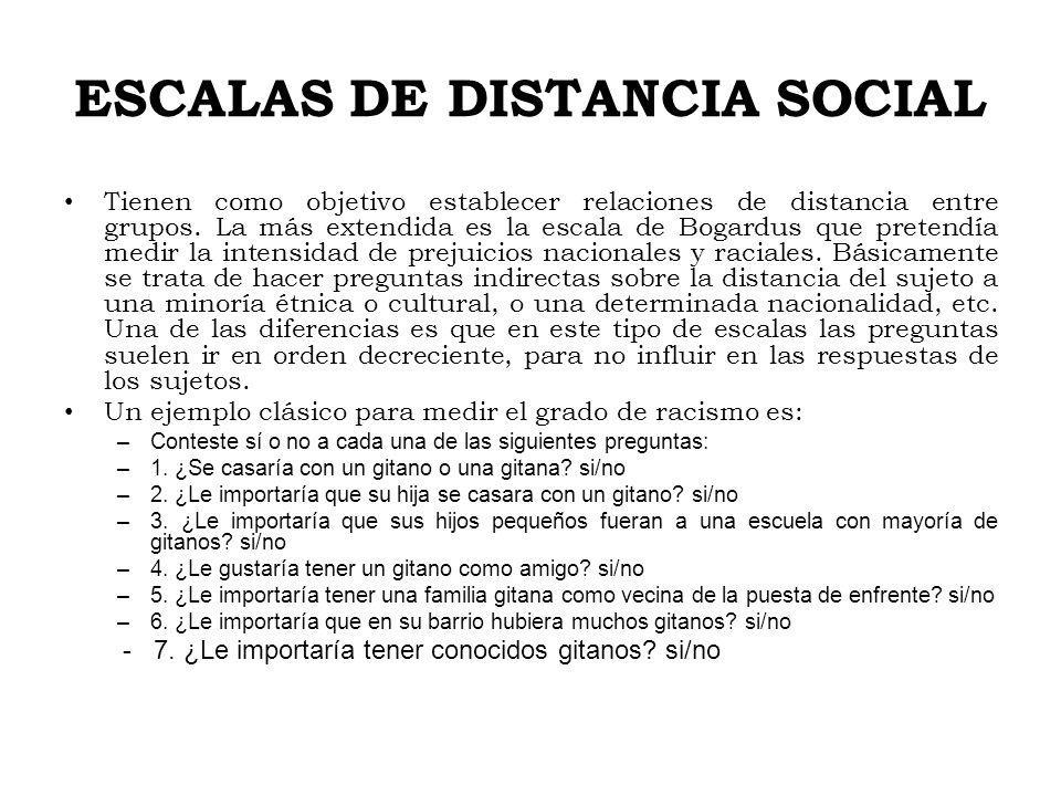ESCALAS DE DISTANCIA SOCIAL Tienen como objetivo establecer relaciones de distancia entre grupos. La más extendida es la escala de Bogardus que preten