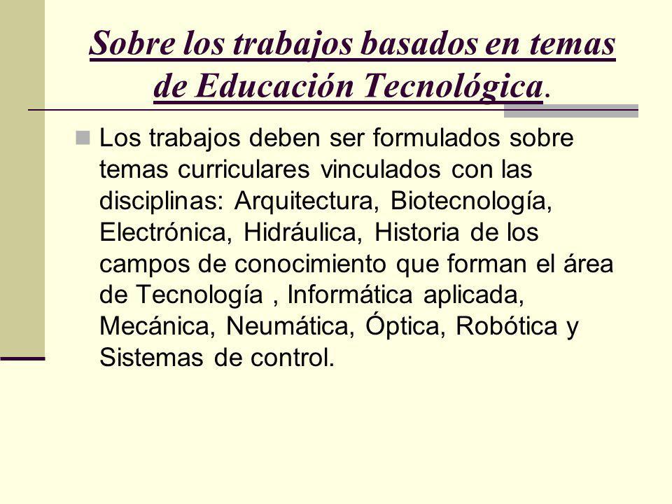 Sobre los trabajos basados en temas de Educación Tecnológica. Los trabajos deben ser formulados sobre temas curriculares vinculados con las disciplina