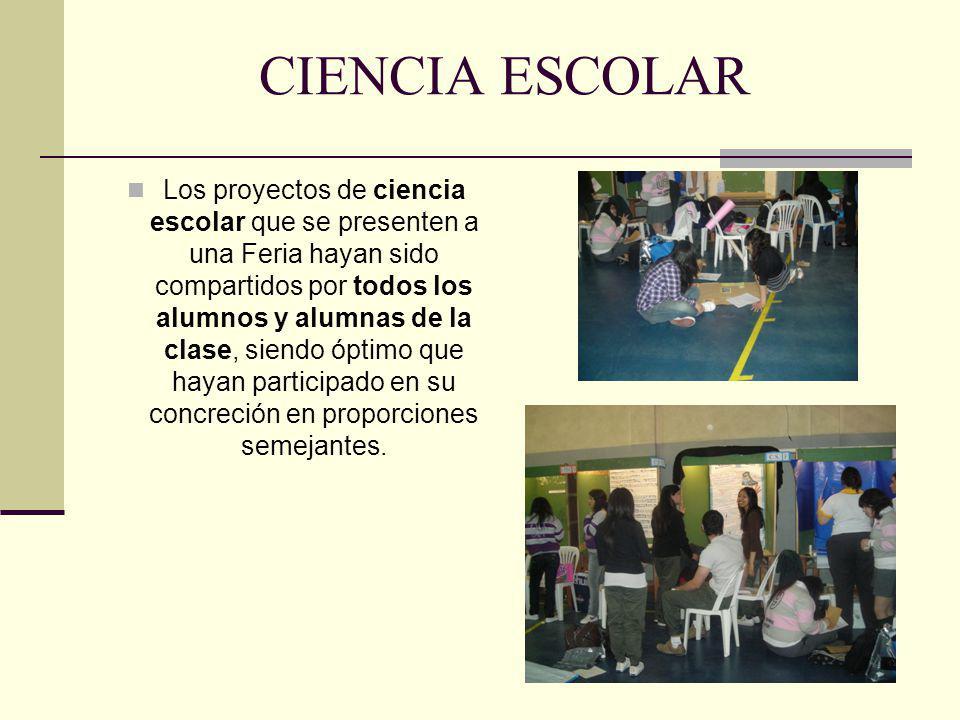 CIENCIA ESCOLAR Los proyectos de ciencia escolar que se presenten a una Feria hayan sido compartidos por todos los alumnos y alumnas de la clase, sien