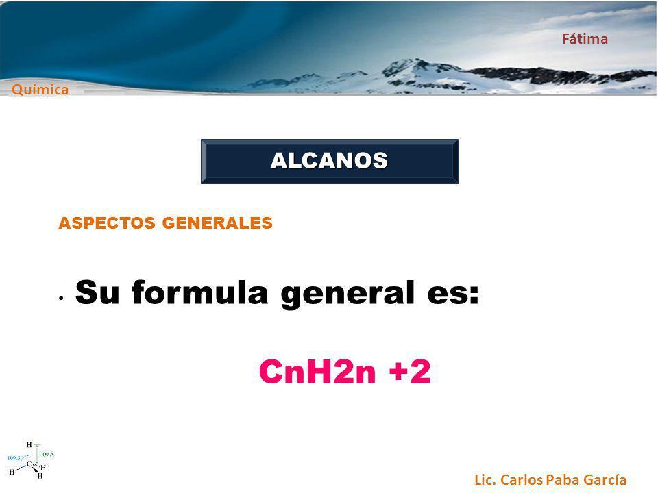 Química Fátima Lic. Carlos Paba García ALCANOS ASPECTOS GENERALES Su formula general es: CnH2n +2