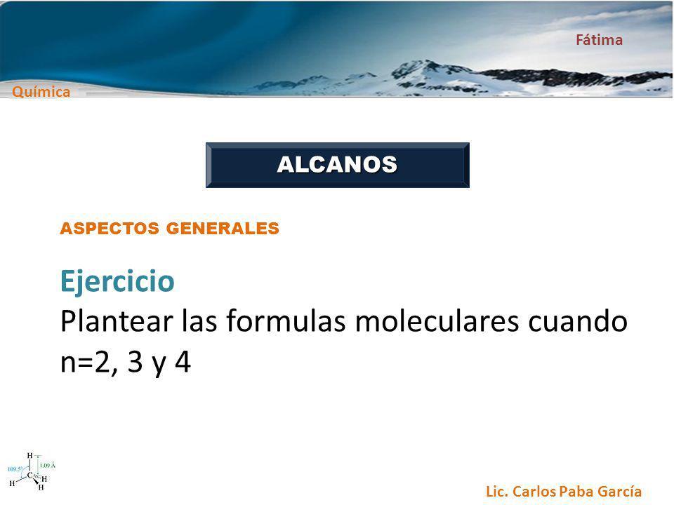 Química Fátima Lic. Carlos Paba García ALCANOS ASPECTOS GENERALES Ejercicio Plantear las formulas moleculares cuando n=2, 3 y 4