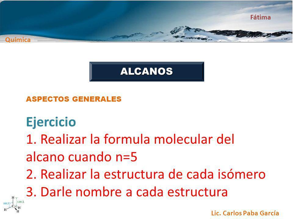 Química Fátima Lic. Carlos Paba García ALCANOS ASPECTOS GENERALES Ejercicio 1. Realizar la formula molecular del alcano cuando n=5 2. Realizar la estr