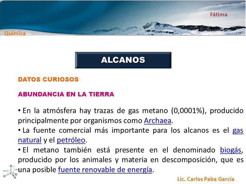 Química Fátima Lic. Carlos Paba García ALCANOS DATOS CURIOSOS ABUNDANCIA EN LA TIERRA En la atmósfera hay trazas de gas metano (0,0001%), producido pr