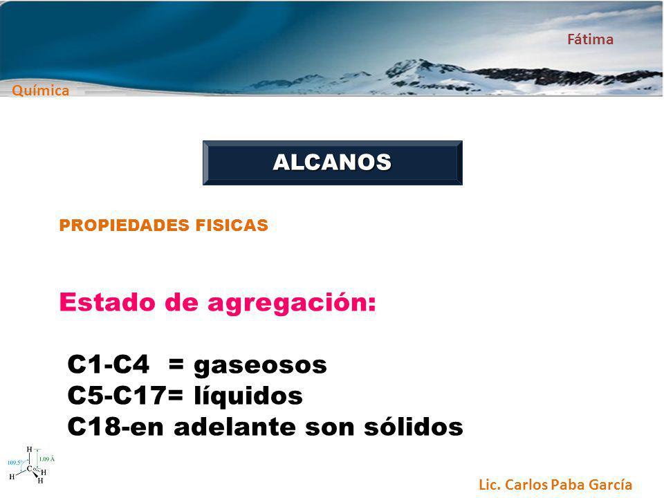 Química Fátima Lic. Carlos Paba García ALCANOS PROPIEDADES FISICAS Estado de agregación: C1-C4 = gaseosos C5-C17= líquidos C18-en adelante son sólidos