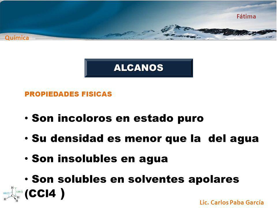 Química Fátima Lic. Carlos Paba García ALCANOS PROPIEDADES FISICAS Son incoloros en estado puro Su densidad es menor que la del agua Son insolubles en