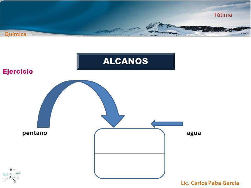Química Fátima Lic. Carlos Paba García ALCANOS pentanoagua Ejercicio
