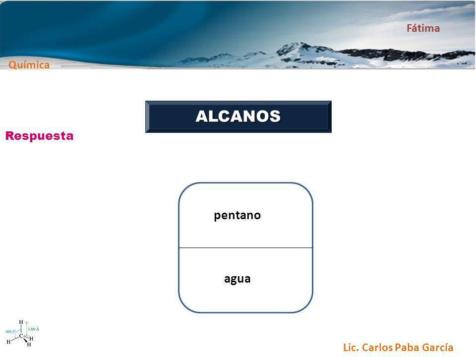 Química Fátima Lic. Carlos Paba García ALCANOS Respuesta pentano agua