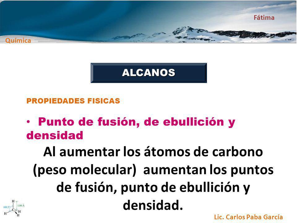 Química Fátima Lic. Carlos Paba García ALCANOS PROPIEDADES FISICAS Punto de fusión, de ebullición y densidad Al aumentar los átomos de carbono (peso m