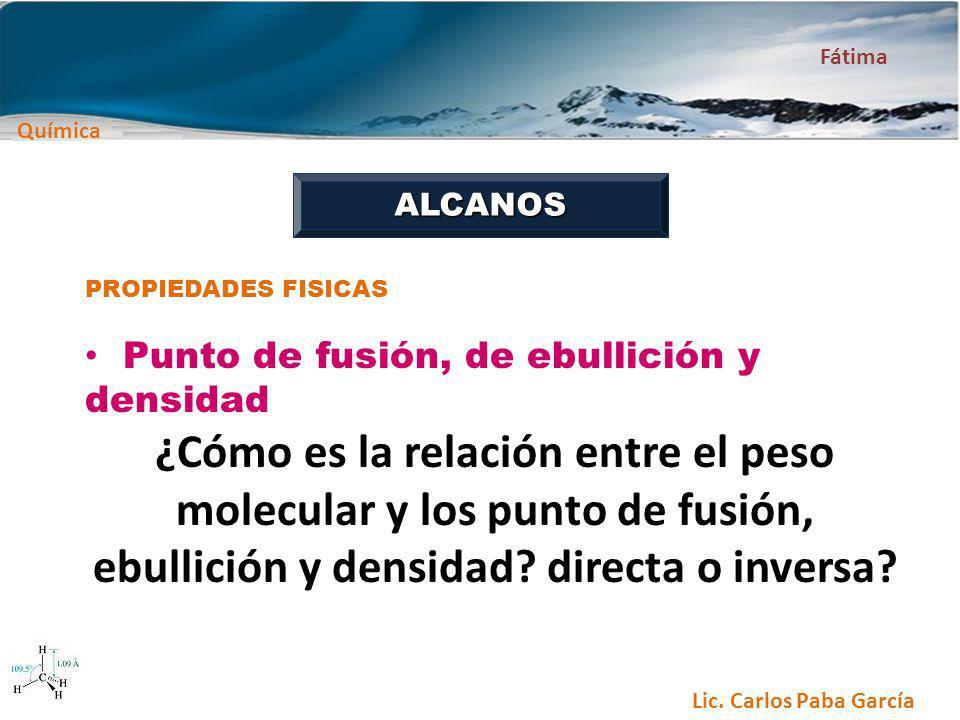 Química Fátima Lic. Carlos Paba García ALCANOS PROPIEDADES FISICAS Punto de fusión, de ebullición y densidad ¿Cómo es la relación entre el peso molecu
