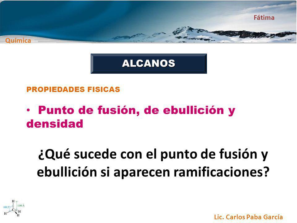 Química Fátima Lic. Carlos Paba García ALCANOS PROPIEDADES FISICAS Punto de fusión, de ebullición y densidad ¿Qué sucede con el punto de fusión y ebul