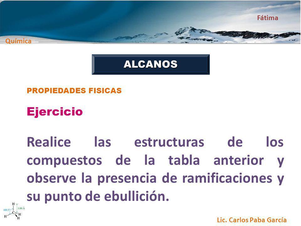 Química Fátima Lic. Carlos Paba García ALCANOS PROPIEDADES FISICAS Ejercicio Realice las estructuras de los compuestos de la tabla anterior y observe