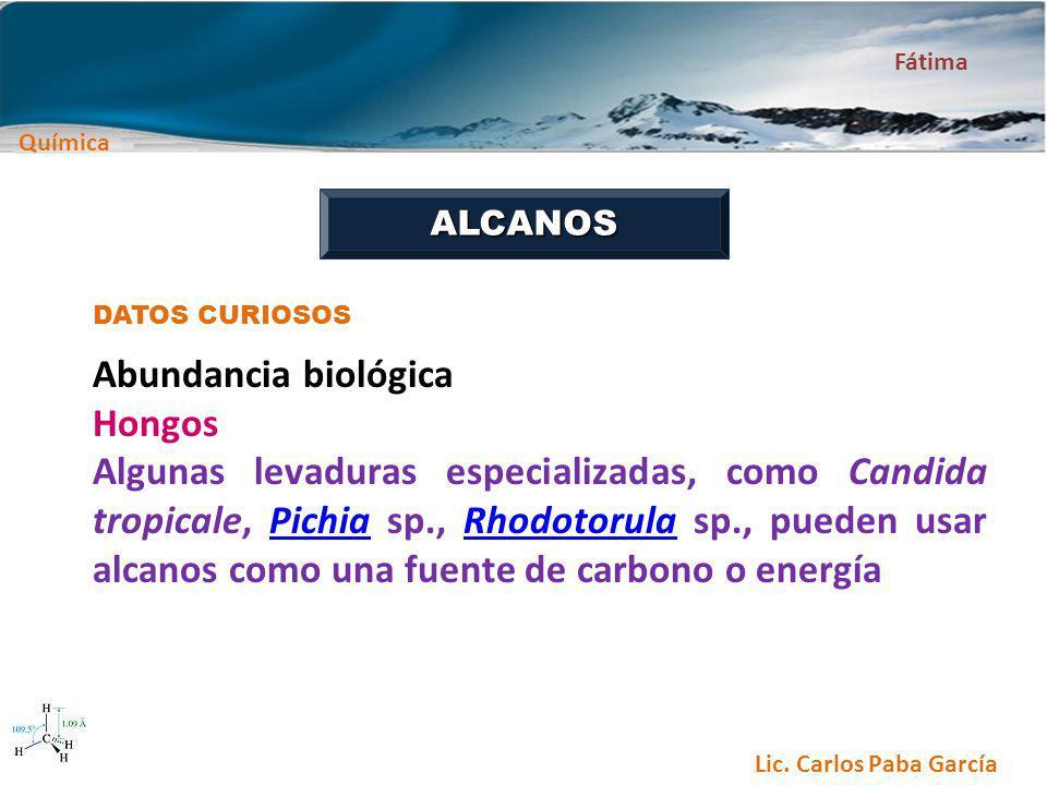 Química Fátima Lic. Carlos Paba García ALCANOS DATOS CURIOSOS Abundancia biológica Hongos Algunas levaduras especializadas, como Candida tropicale, Pi