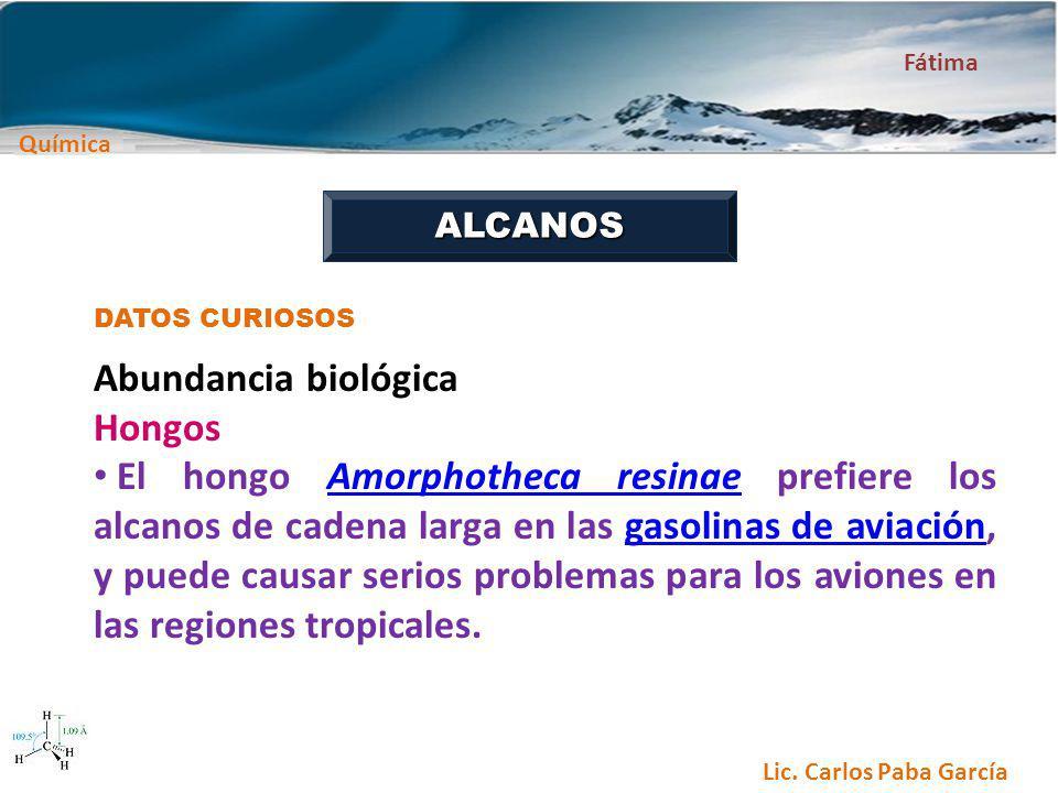 Química Fátima Lic. Carlos Paba García ALCANOS DATOS CURIOSOS Abundancia biológica Hongos El hongo Amorphotheca resinae prefiere los alcanos de cadena