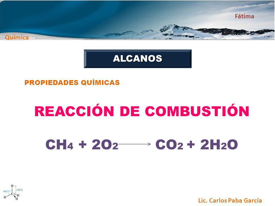 Química Fátima Lic. Carlos Paba García ALCANOS PROPIEDADES QUÌMICAS REACCIÓN DE COMBUSTIÓN CH 4 + 2O 2 CO 2 + 2H 2 O