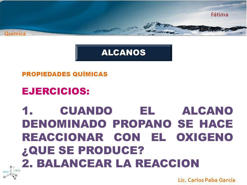 Química Fátima Lic. Carlos Paba García ALCANOS PROPIEDADES QUÌMICAS EJERCICIOS: 1. CUANDO EL ALCANO DENOMINADO PROPANO SE HACE REACCIONAR CON EL OXIGE