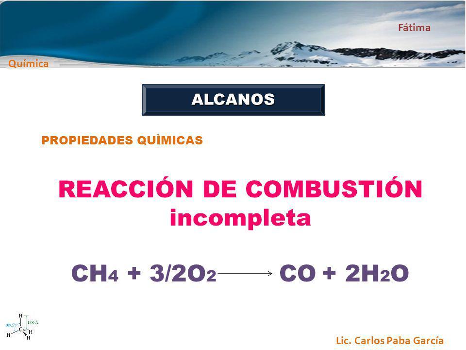 Química Fátima Lic. Carlos Paba García ALCANOS PROPIEDADES QUÌMICAS REACCIÓN DE COMBUSTIÓN incompleta CH 4 + 3/2O 2 CO + 2H 2 O