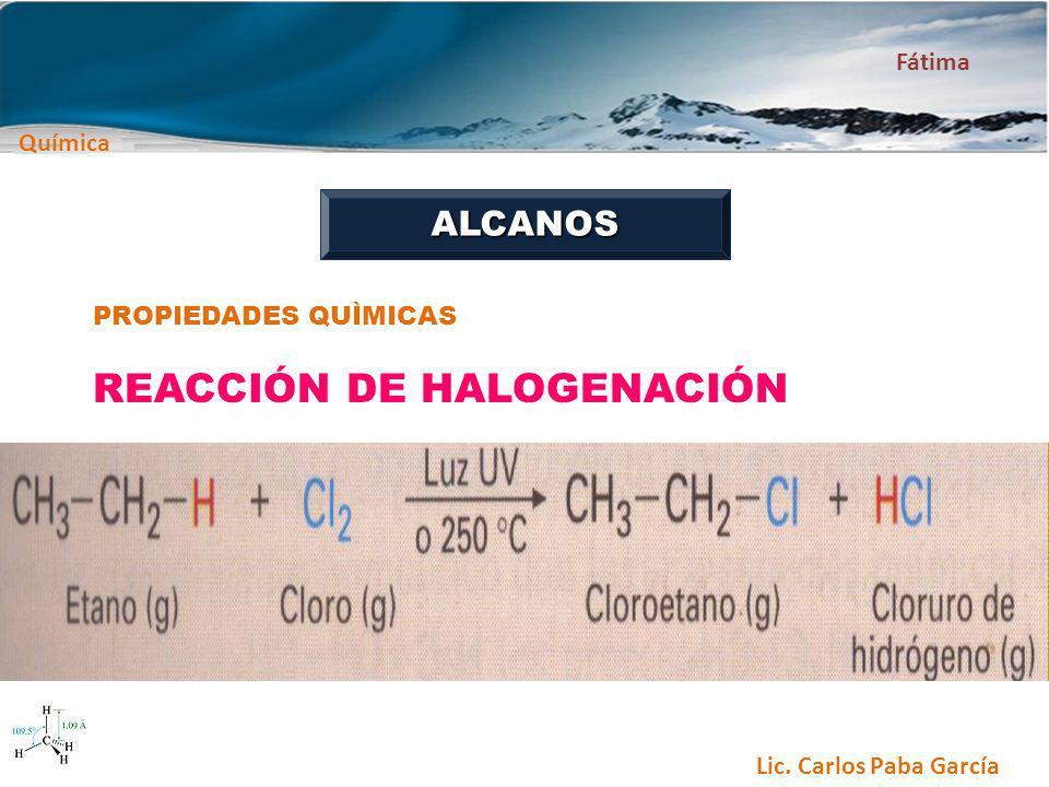 Química Fátima Lic. Carlos Paba García ALCANOS PROPIEDADES QUÌMICAS REACCIÓN DE HALOGENACIÓN