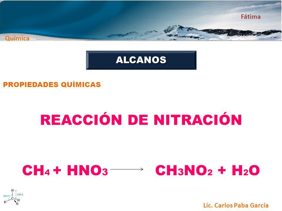 Química Fátima Lic. Carlos Paba García ALCANOS PROPIEDADES QUÌMICAS REACCIÓN DE NITRACIÓN CH 4 + HNO 3 CH 3 NO 2 + H 2 O
