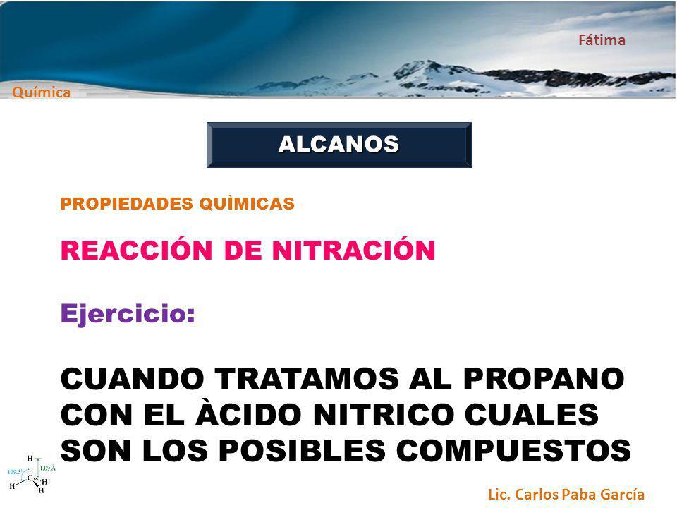 Química Fátima Lic. Carlos Paba García ALCANOS PROPIEDADES QUÌMICAS REACCIÓN DE NITRACIÓN Ejercicio: CUANDO TRATAMOS AL PROPANO CON EL ÀCIDO NITRICO C