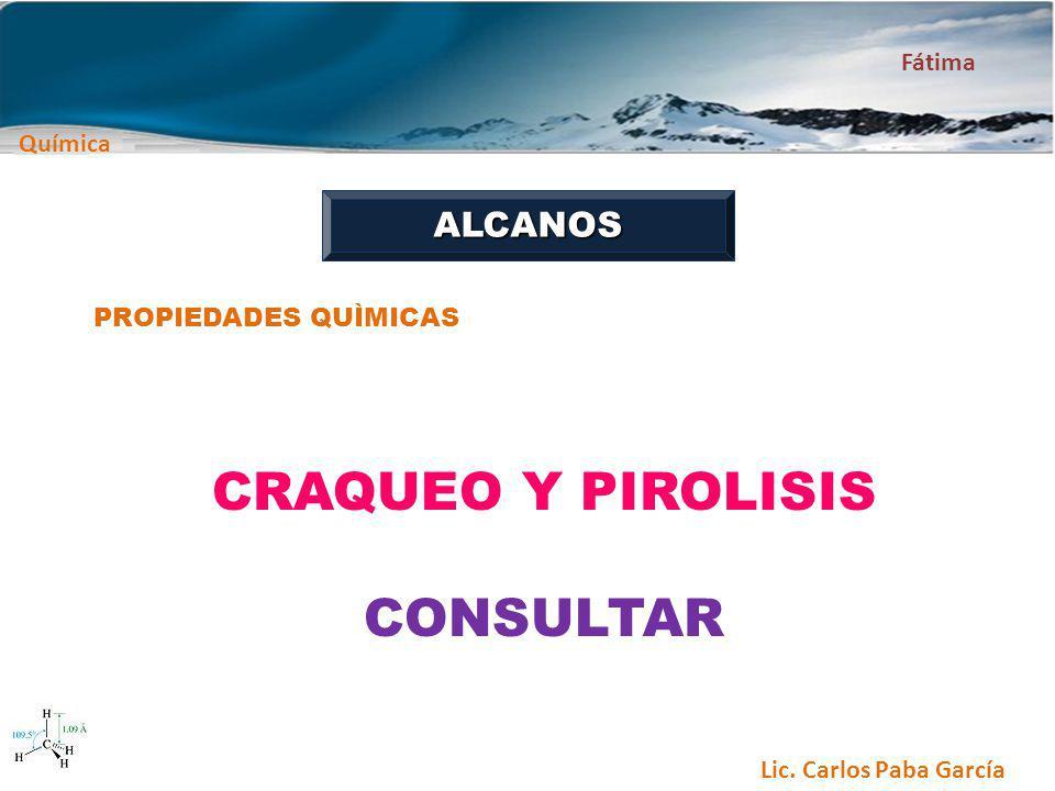 Química Fátima Lic. Carlos Paba García ALCANOS PROPIEDADES QUÌMICAS CRAQUEO Y PIROLISIS CONSULTAR
