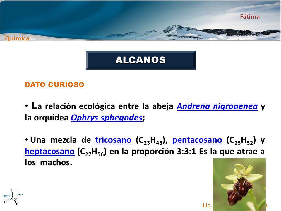 Química Fátima Lic. Carlos Paba García ALCANOS DATO CURIOSO L a relación ecológica entre la abeja Andrena nigroaenea y la orquídea Ophrys sphegodes;An