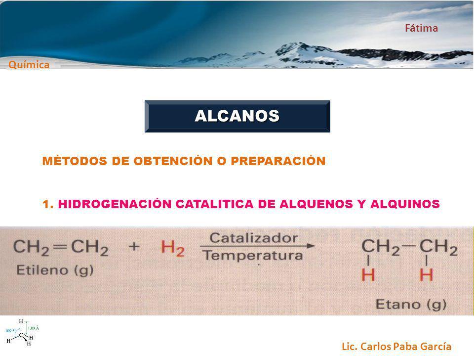 Química Fátima Lic. Carlos Paba García ALCANOS MÈTODOS DE OBTENCIÒN O PREPARACIÒN 1. HIDROGENACIÓN CATALITICA DE ALQUENOS Y ALQUINOS