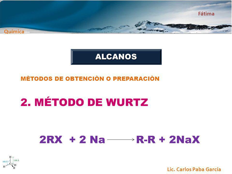 Química Fátima Lic. Carlos Paba García ALCANOS MÈTODOS DE OBTENCIÒN O PREPARACIÒN 2. MÉTODO DE WURTZ 2RX + 2 Na R-R + 2NaX