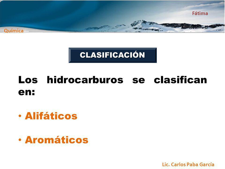 Química Fátima Lic. Carlos Paba García Los hidrocarburos se clasifican en: Alifáticos Aromáticos CLASIFICACIÓN
