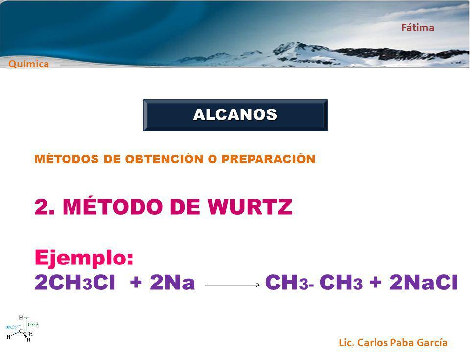 Química Fátima Lic. Carlos Paba García ALCANOS MÈTODOS DE OBTENCIÒN O PREPARACIÒN 2. MÉTODO DE WURTZ Ejemplo: 2CH 3 Cl + 2Na CH 3- CH 3 + 2NaCl