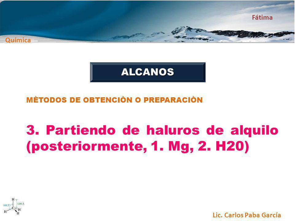 Química Fátima Lic. Carlos Paba García ALCANOS MÈTODOS DE OBTENCIÒN O PREPARACIÒN 3. Partiendo de haluros de alquilo (posteriormente, 1. Mg, 2. H20)