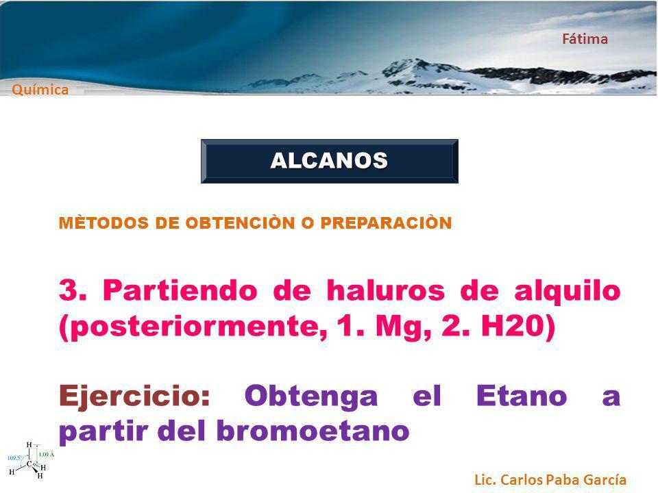 Química Fátima Lic. Carlos Paba García ALCANOS MÈTODOS DE OBTENCIÒN O PREPARACIÒN 3. Partiendo de haluros de alquilo (posteriormente, 1. Mg, 2. H20) E