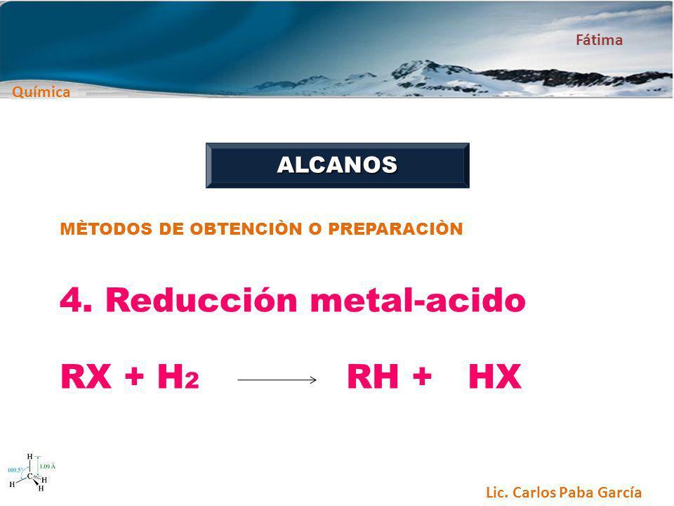 Química Fátima Lic. Carlos Paba García ALCANOS MÈTODOS DE OBTENCIÒN O PREPARACIÒN 4. Reducción metal-acido RX + H 2 RH + HX