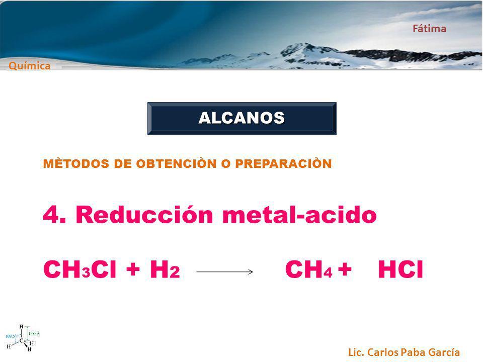 Química Fátima Lic. Carlos Paba García ALCANOS MÈTODOS DE OBTENCIÒN O PREPARACIÒN 4. Reducción metal-acido CH 3 Cl + H 2 CH 4 + HCl