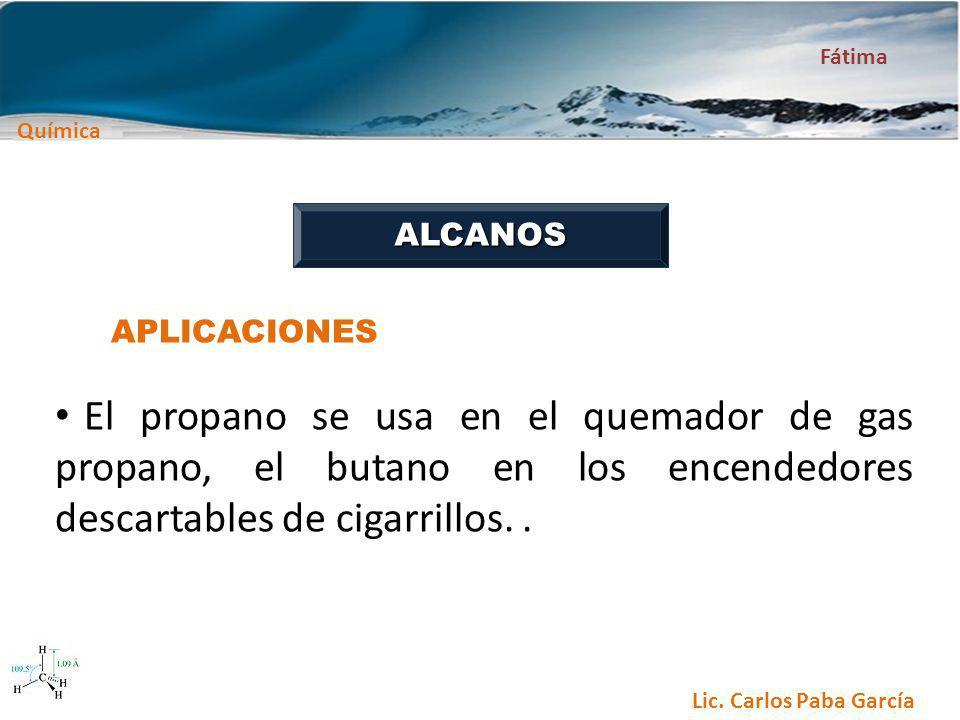 Química Fátima Lic. Carlos Paba García ALCANOS APLICACIONES El propano se usa en el quemador de gas propano, el butano en los encendedores descartable