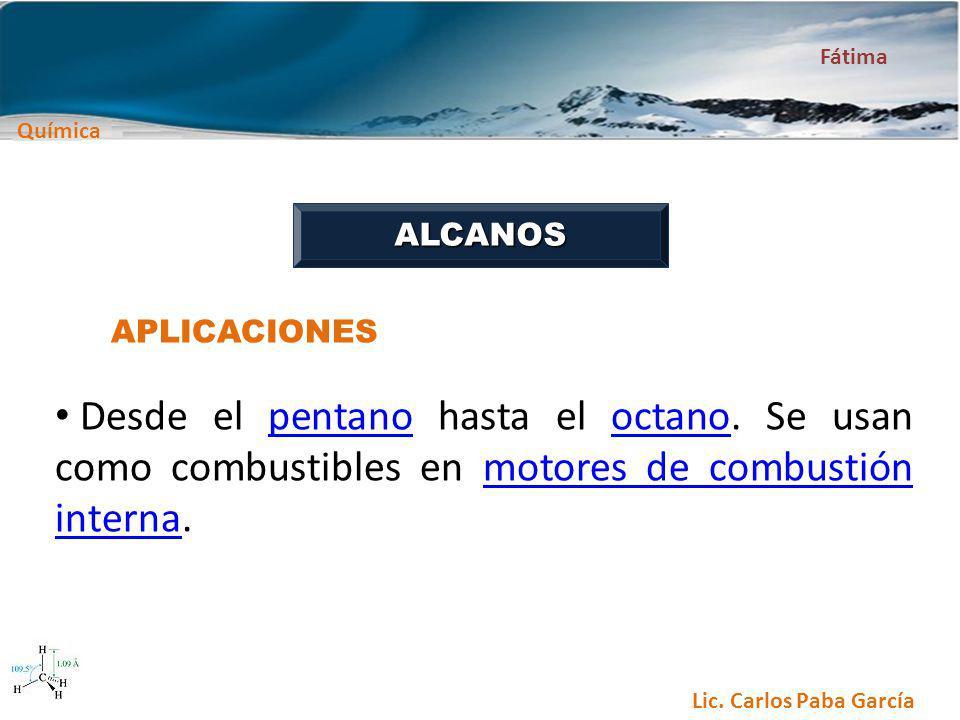 Química Fátima Lic. Carlos Paba García ALCANOS APLICACIONES Desde el pentano hasta el octano. Se usan como combustibles en motores de combustión inter