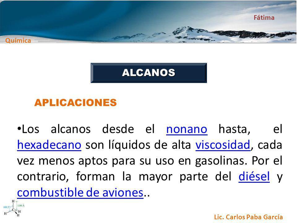 Química Fátima Lic. Carlos Paba García ALCANOS APLICACIONES Los alcanos desde el nonano hasta, el hexadecano son líquidos de alta viscosidad, cada vez