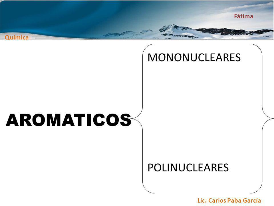 Química Fátima Lic. Carlos Paba García AROMATICOS MONONUCLEARES POLINUCLEARES