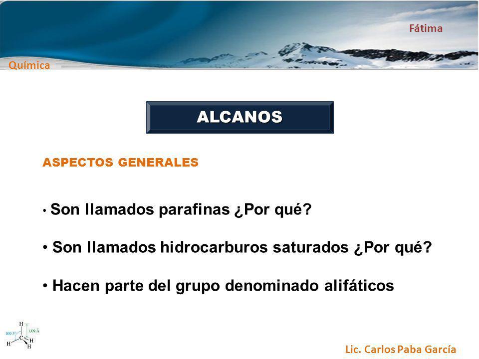 Química Fátima Lic. Carlos Paba García ALCANOS ASPECTOS GENERALES Son llamados parafinas ¿Por qué? Son llamados hidrocarburos saturados ¿Por qué? Hace