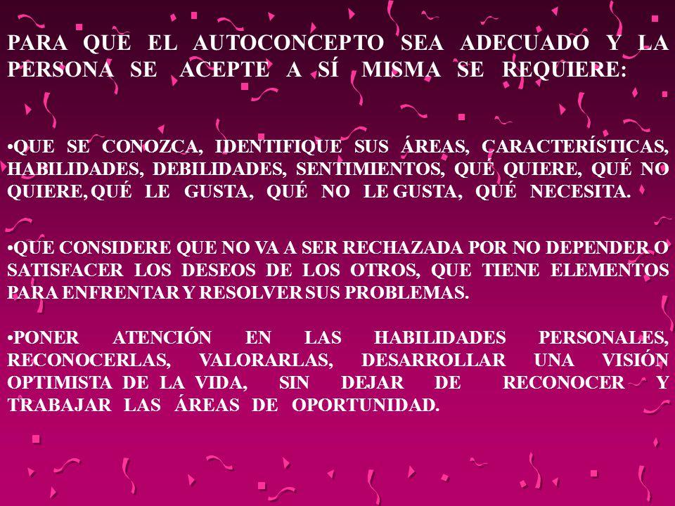 PARA QUE EL AUTOCONCEPTO SEA ADECUADO Y LA PERSONA SE ACEPTE A SÍ MISMA SE REQUIERE: QUE SE CONOZCA, IDENTIFIQUE SUS ÁREAS, CARACTERÍSTICAS, HABILIDAD