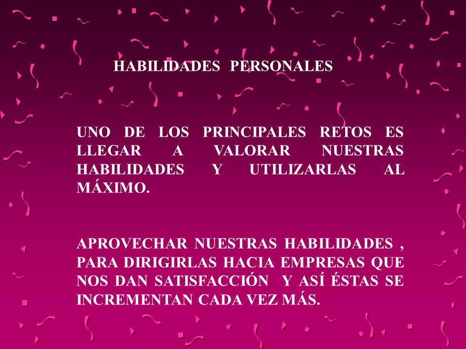 HABILIDADES PERSONALES UNO DE LOS PRINCIPALES RETOS ES LLEGAR A VALORAR NUESTRAS HABILIDADES Y UTILIZARLAS AL MÁXIMO. APROVECHAR NUESTRAS HABILIDADES,