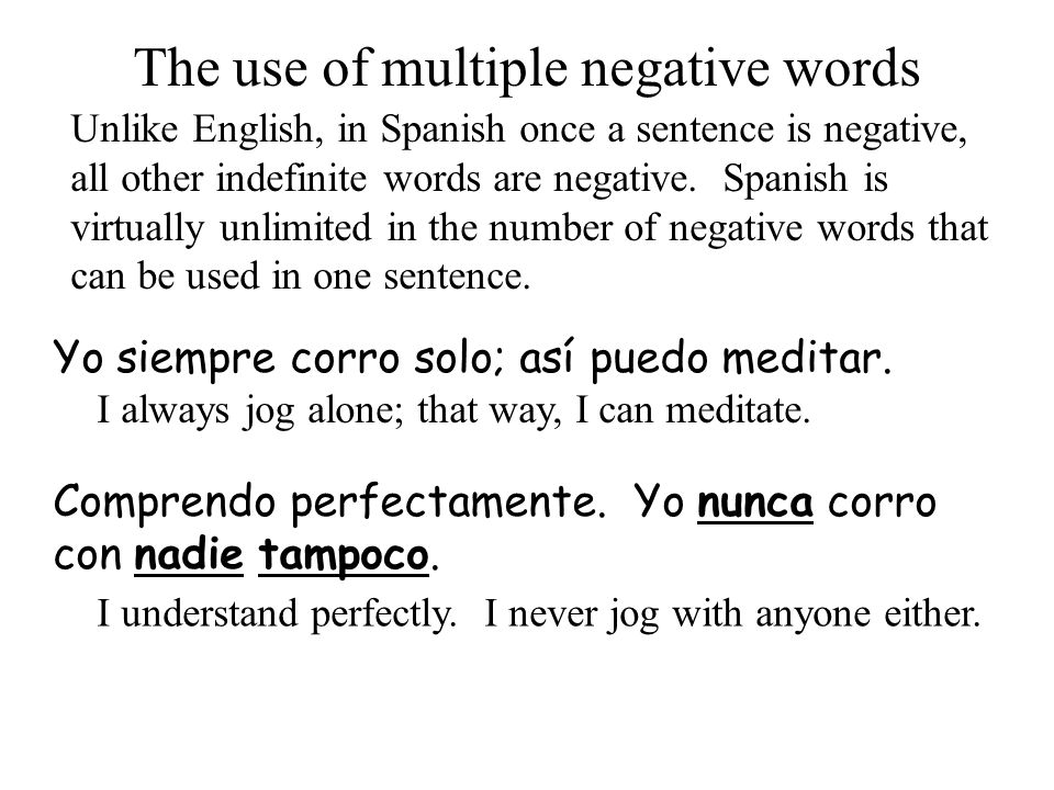 Yo siempre corro solo; así puedo meditar. The use of multiple negative words Unlike English, in Spanish once a sentence is negative, all other indefin