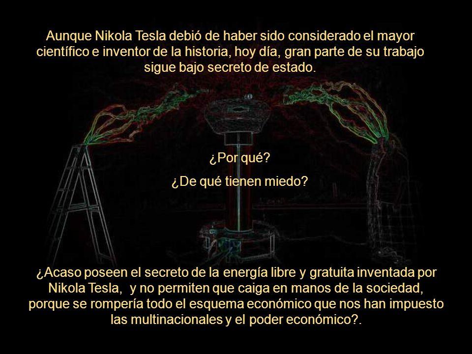¿Por qué? ¿De qué tienen miedo? ¿Acaso poseen el secreto de la energía libre y gratuita inventada por Nikola Tesla, y no permiten que caiga en manos d