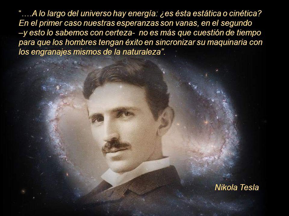 ….A lo largo del universo hay energía: ¿es ésta estática o cinética? En el primer caso nuestras esperanzas son vanas, en el segundo –y esto lo sabemos