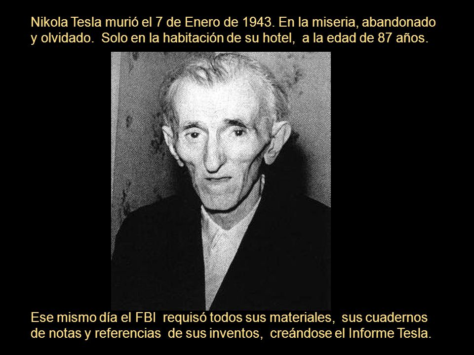 Nikola Tesla murió el 7 de Enero de 1943. En la miseria, abandonado y olvidado. Solo en la habitación de su hotel, a la edad de 87 años. Ese mismo día
