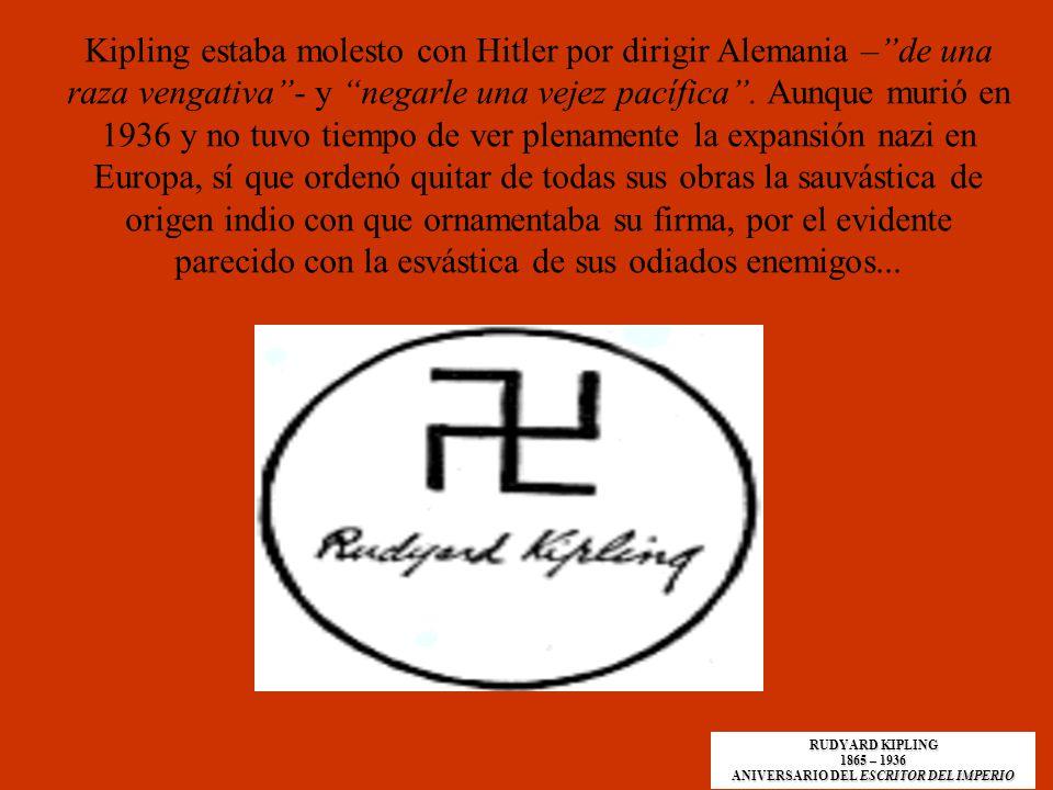 Kipling estaba molesto con Hitler por dirigir Alemania –de una raza vengativa- y negarle una vejez pacífica. Aunque murió en 1936 y no tuvo tiempo de
