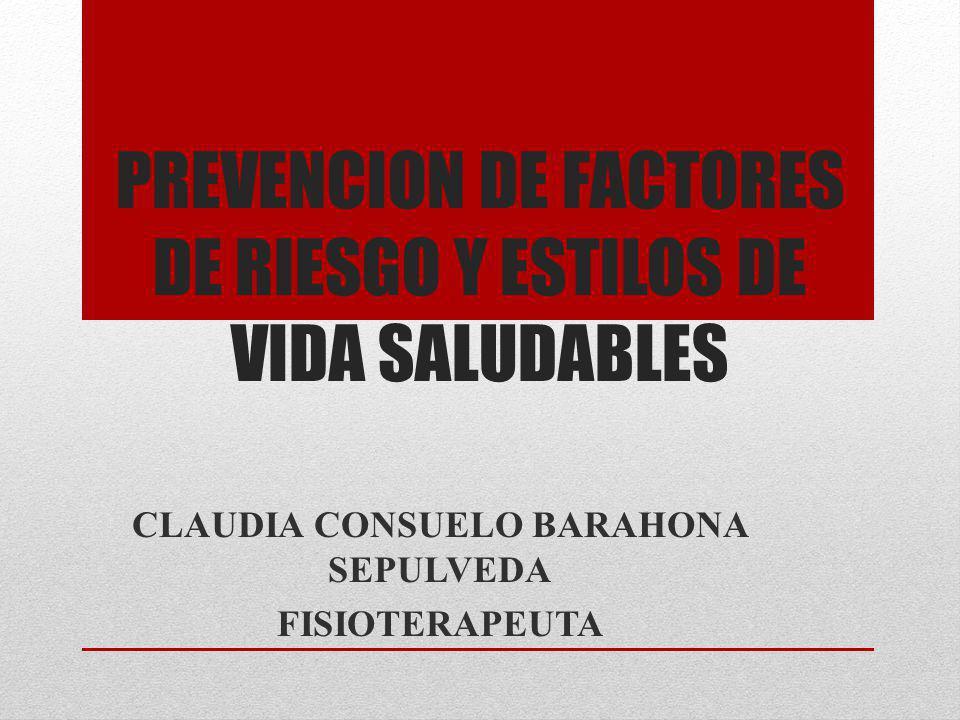 PREVENCION DE FACTORES DE RIESGO Y ESTILOS DE VIDA SALUDABLES CLAUDIA CONSUELO BARAHONA SEPULVEDA FISIOTERAPEUTA
