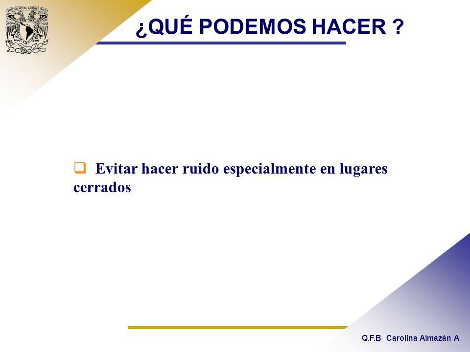 Q.F.B Carolina Almazán A ¿QUÉ PODEMOS HACER ? Evitar hacer ruido especialmente en lugares cerrados